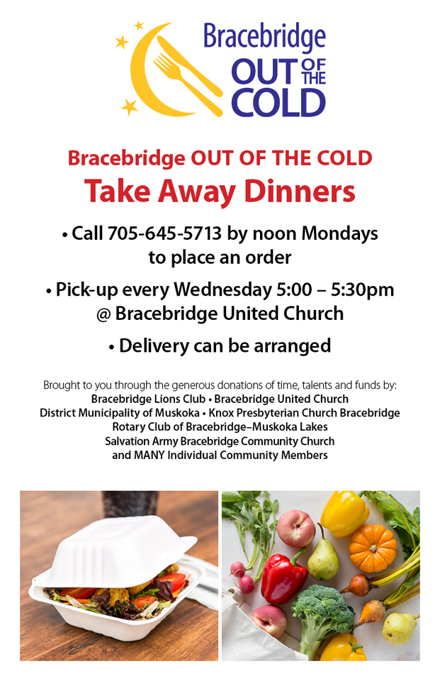 Poster for Out of the Cold Take Away Dinners. Call 705-645-5713 by noon Mondays to place an order. Pick-up is on Wednesdays, 5:00 - 5:30 pm at the Bracebridge United Church. Delivery can be arranged.
